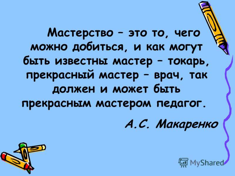 Мастерство – это то, чего можно добиться, и как могут быть известны мастер – токарь, прекрасный мастер – врач, так должен и может быть прекрасным мастером педагог. А.С. Макаренко