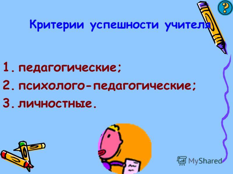 Критерии успешности учителя 1.педагогические; 2.психолого-педагогические; 3.личностные.