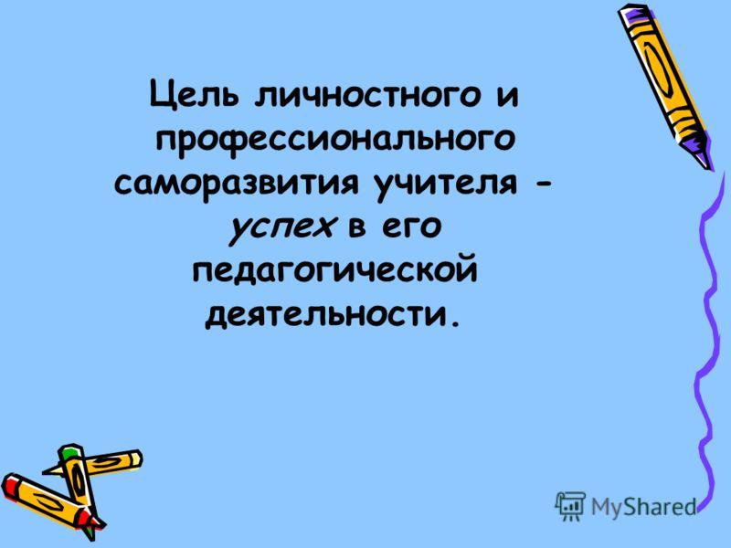 Цель личностного и профессионального саморазвития учителя - успех в его педагогической деятельности.
