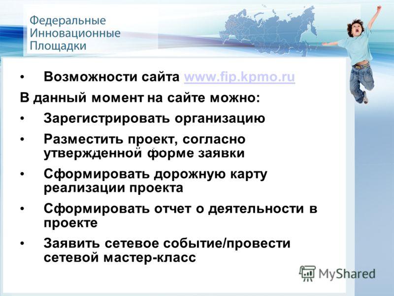 Возможности сайта www.fip.kpmo.ruwww.fip.kpmo.ru В данный момент на сайте можно: Зарегистрировать организацию Разместить проект, согласно утвержденной форме заявки Сформировать дорожную карту реализации проекта Сформировать отчет о деятельности в про