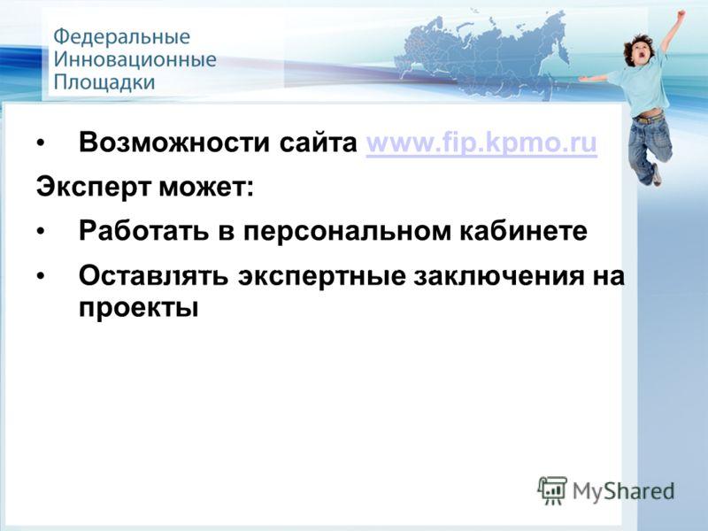 Возможности сайта www.fip.kpmo.ruwww.fip.kpmo.ru Эксперт может: Работать в персональном кабинете Оставлять экспертные заключения на проекты Новые финансово-экономические механизмы в образовании
