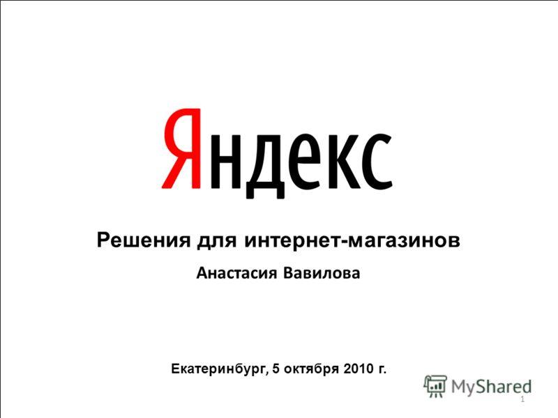 Решения для интернет-магазинов Анастасия Вавилова Екатеринбург, 5 октября 2010 г. 1