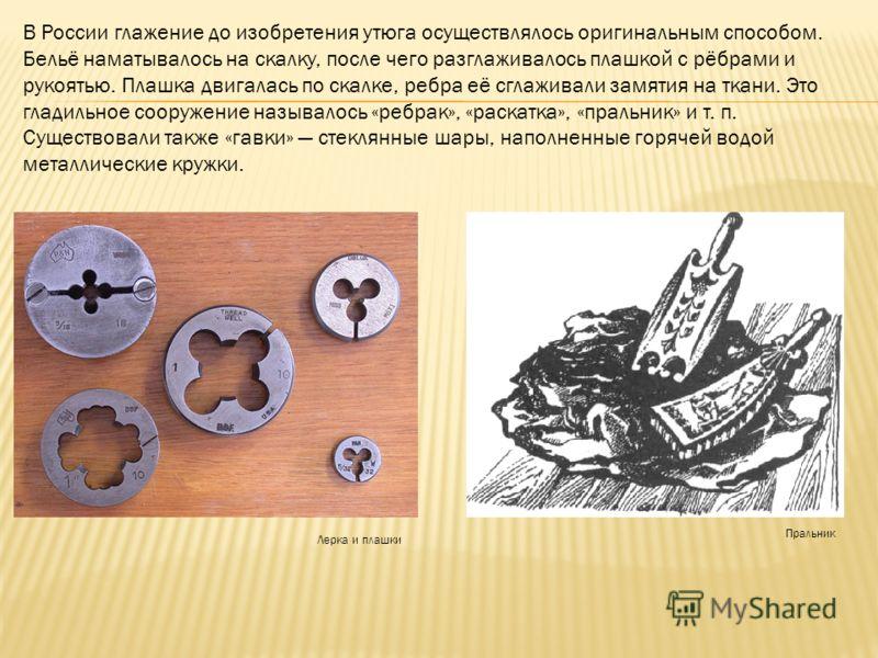 В России глажение до изобретения утюга осуществлялось оригинальным способом. Бельё наматывалось на скалку, после чего разглаживалось плашкой с рёбрами и рукоятью. Плашка двигалась по скалке, ребра её сглаживали замятия на ткани. Это гладильное сооруж