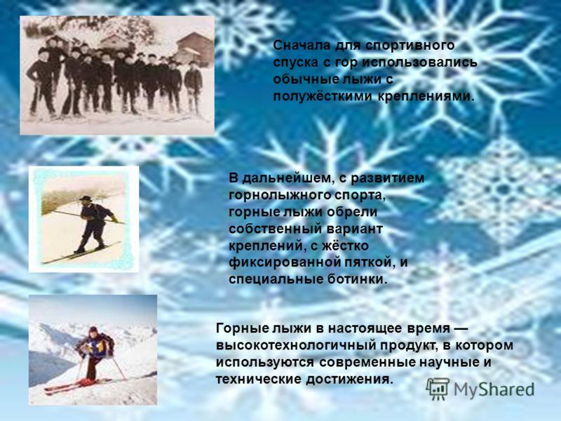 Сначала для спортивного спуска с гор использовались обычные лыжи с полужёсткими креплениями. В дальнейшем, с развитием горнолыжного спорта, горные лыжи обрели собственный вариант креплений, с жёстко фиксированной пяткой, и специальные ботинки. Горные