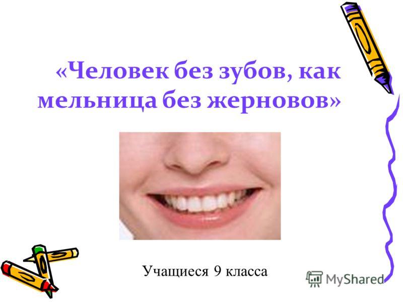 «Человек без зубов, как мельница без жерновов» Учащиеся 9 класса 9 класса