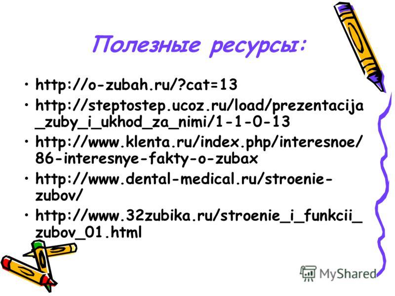 Полезные ресурсы: http://o-zubah.ru/?cat=13 http://steptostep.ucoz.ru/load/prezentacija _zuby_i_ukhod_za_nimi/1-1-0-13 http://www.klenta.ru/index.php/interesnoe/ 86-interesnye-fakty-o-zubaх http://www.dental-medical.ru/stroenie- zubov/ http://www.32z