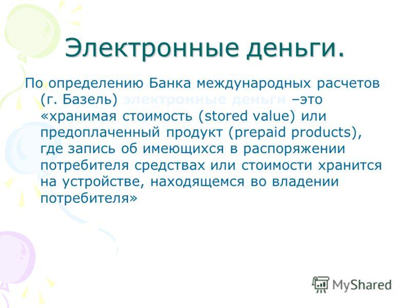 Электронные деньги. По определению Банка международных расчетов (г. Базель) электронные деньги –это «хранимая стоимость (stored value) или предоплаченный продукт (prepaid products), где запись об имеющихся в распоряжении потребителя средствах или сто