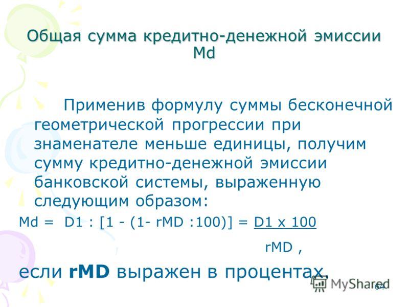 64 Общая сумма кредитно-денежной эмиссии Мd Применив формулу суммы бесконечной геометрической прогрессии при знаменателе меньше единицы, получим сумму кредитно-денежной эмиссии банковской системы, выраженную следующим образом: Мd = D1 : [1 - (1- rMD