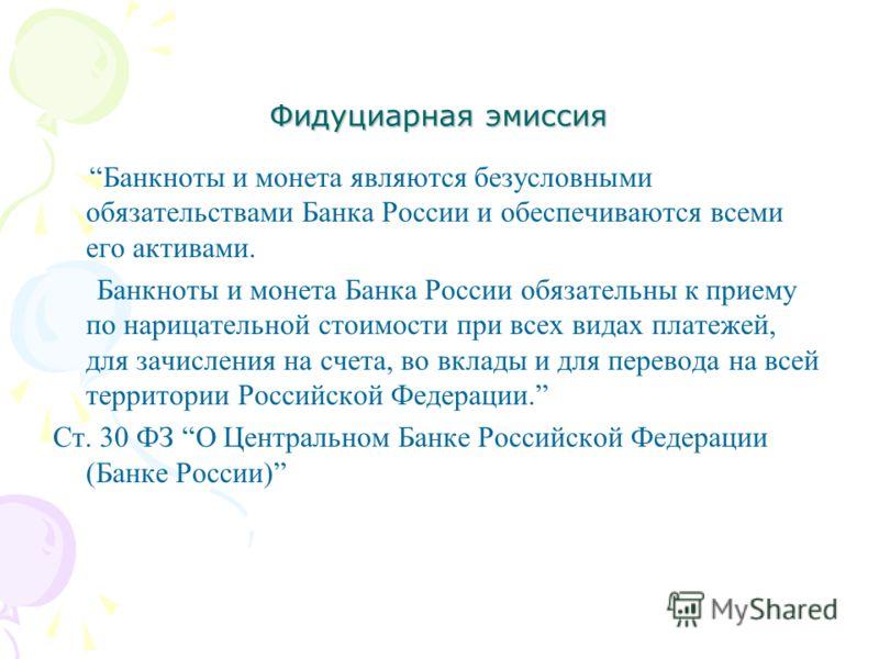 Фидуциарная эмиссия Банкноты и монета являются безусловными обязательствами Банка России и обеспечиваются всеми его активами. Банкноты и монета Банка России обязательны к приему по нарицательной стоимости при всех видах платежей, для зачисления на сч