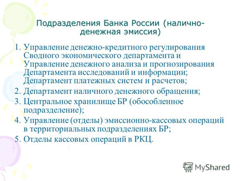 Подразделения Банка России (налично- денежная эмиссия) 1.Управление денежно-кредитного регулирования Сводного экономического департамента и Управление денежного анализа и прогнозирования Департамента исследований и информации; Департамент платежных с