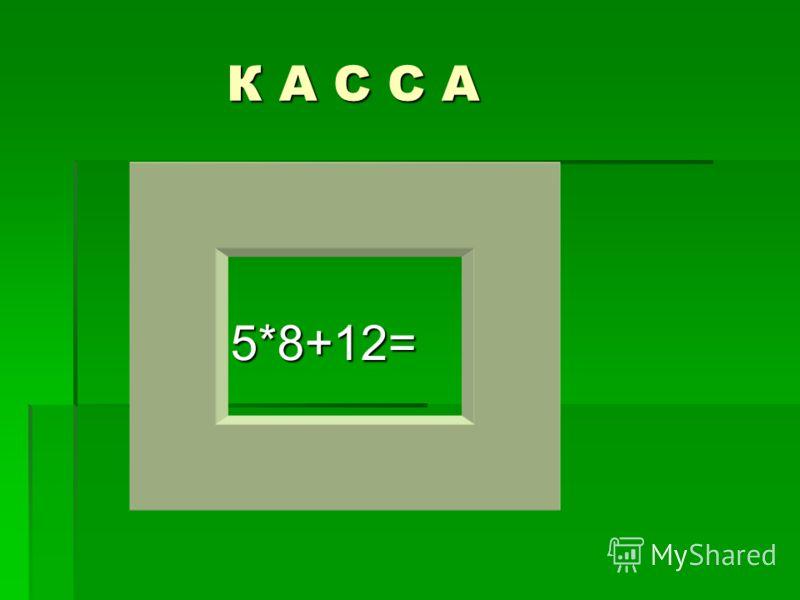 5*8+12= 5*8+12= К А С С А К А С С А