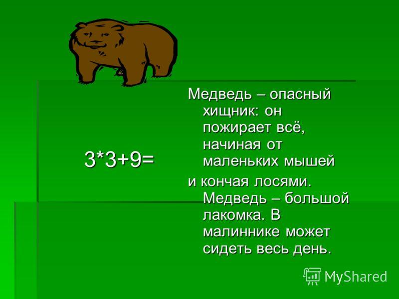 3*3+9= 3*3+9= Медведь – опасный хищник: он пожирает всё, начиная от маленьких мышей и кончая лосями. Медведь – большой лакомка. В малиннике может сидеть весь день.
