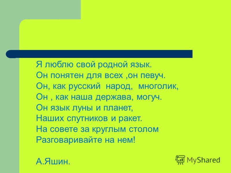 Я люблю свой родной язык. Он понятен для всех,он певуч. Он, как русский народ, многолик, Он, как наша держава, могуч. Он язык луны и планет, Наших спутников и ракет. На совете за круглым столом Разговаривайте на нем! А.Яшин.
