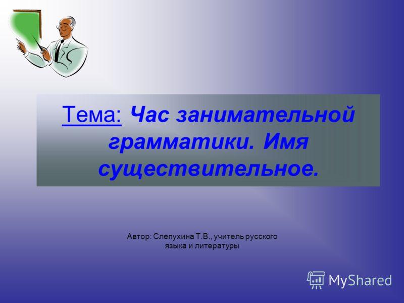 Тема: Час занимательной грамматики. Имя существительное. Автор: Слепухина Т.В., учитель русского языка и литературы
