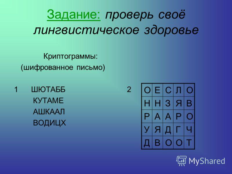 Задание: проверь своё лингвистическое здоровье Криптограммы: (шифрованное письмо) 1 ШЮТАББ КУТАМЕ АШКААЛ ВОДИЦХ ОЕСЛО ННЗЯВ РААРО УЯДГЧ ДВООТ 2