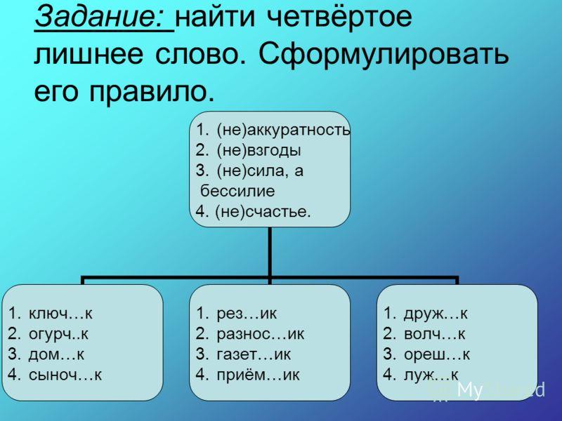 Задание: найти четвёртое лишнее слово. Сформулировать его правило. 1.(не)аккуратность 2.(не)взгоды 3.(не)сила, а бессилие 4. (не)счастье. 1.ключ…к 2.огурч..к 3.дом…к 4.сыноч…к 1.рез…ик 2.разнос…ик 3.газет…ик 4.приём…ик 1.друж…к 2.волч…к 3.ореш…к 4.лу