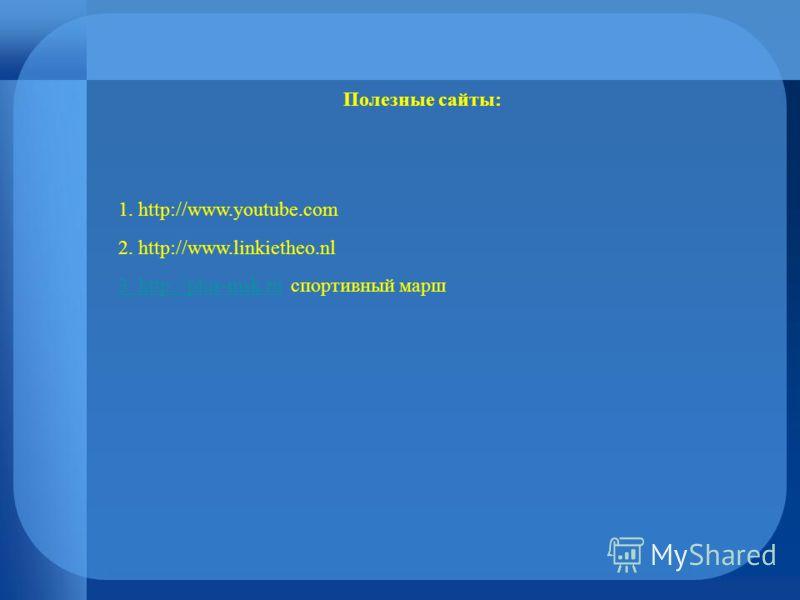 Полезные сайты: 1. http://www.youtube.com 2. http://www.linkietheo.nl 3. http://plus-msk.ru3. http://plus-msk.ru спортивный марш