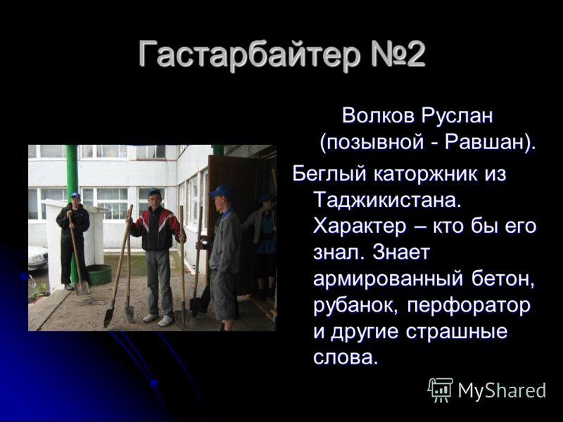 Гастарбайтер 2 Волков Руслан (позывной - Равшан). Беглый каторжник из Таджикистана. Характер – кто бы его знал. Знает армированный бетон, рубанок, перфоратор и другие страшные слова.
