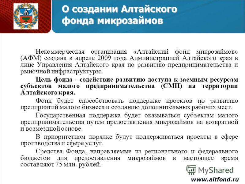 О создании Алтайского фонда микрозаймов Некоммерческая организация «Алтайский фонд микрозаймов» (АФМ) создана в апреле 2009 года Администрацией Алтайского края в лице Управления Алтайского края по развитию предпринимательства и рыночной инфраструктур