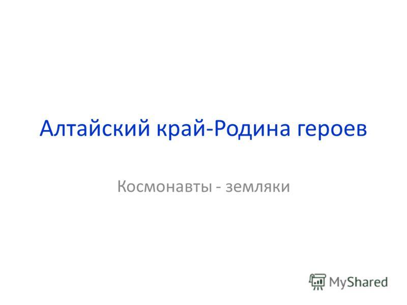 Алтайский край-Родина героев Космонавты - земляки
