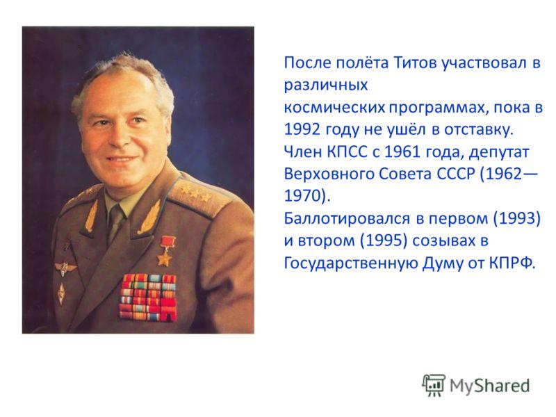 После полёта Титов участвовал в различных космических программах, пока в 1992 году не ушёл в отставку. Член КПСС с 1961 года, депутат Верховного Совета СССР (1962 1970). Баллотировался в первом (1993) и втором (1995) созывах в Государственную Думу от