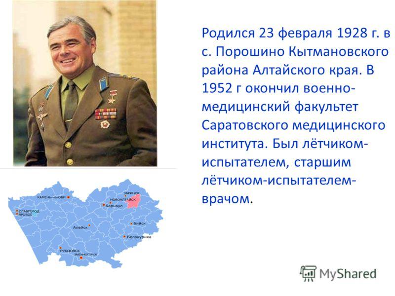 Родился 23 февраля 1928 г. в с. Порошино Кытмановского района Алтайского края. В 1952 г окончил военно- медицинский факультет Саратовского медицинского института. Был лётчиком- испытателем, старшим лётчиком-испытателем- врачом.