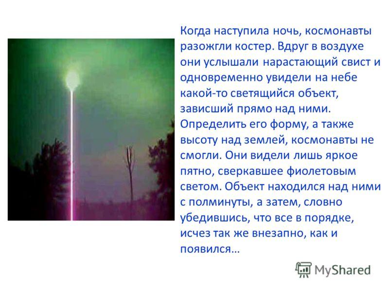 Когда наступила ночь, космонавты разожгли костер. Вдруг в воздухе они услышали нарастающий свист и одновременно увидели на небе какой-то светящийся объект, зависший прямо над ними. Определить его форму, а также высоту над землей, космонавты не смогли