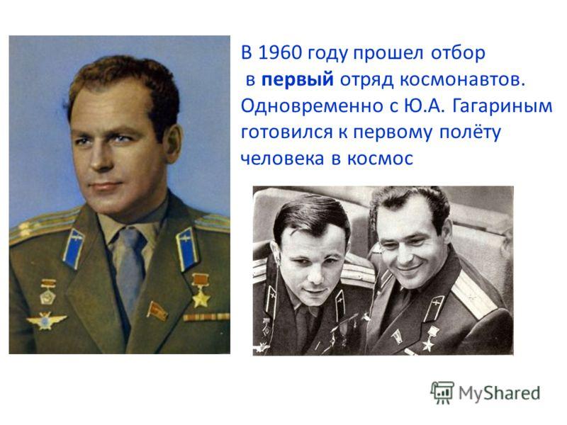 В 1960 году прошел отбор в первый отряд космонавтов. Одновременно с Ю.А. Гагариным готовился к первому полёту человека в космос