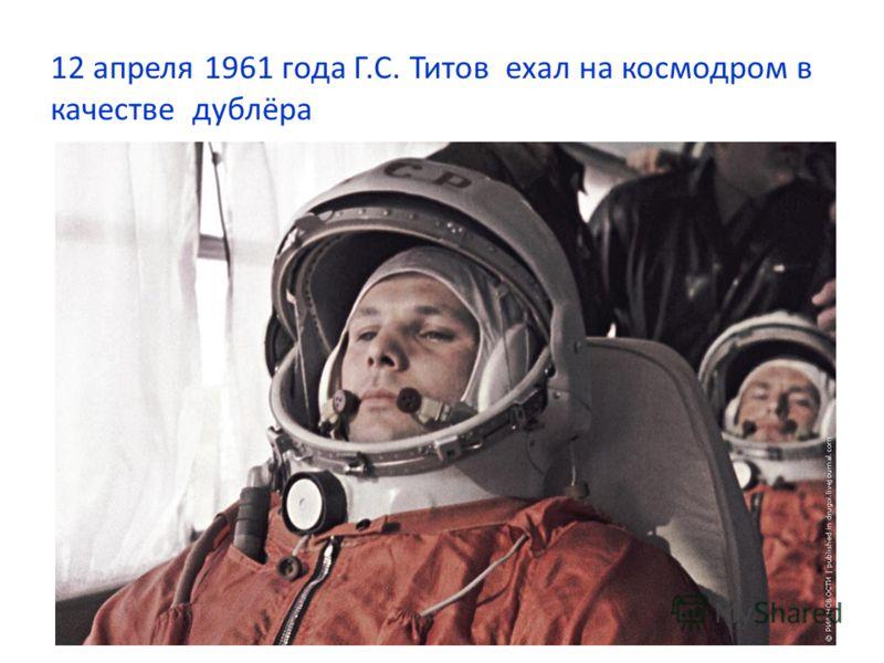 12 апреля 1961 года Г.С. Титов ехал на космодром в качестве дублёра