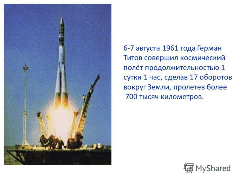 6-7 августа 1961 года Герман Титов совершил космический полёт продолжительностью 1 сутки 1 час, сделав 17 оборотов вокруг Земли, пролетев более 700 тысяч километров.