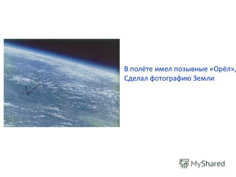 В полёте имел позывные «Орёл», Сделал фотографию Земли