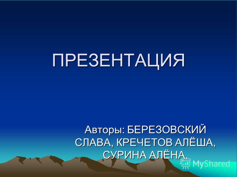 ПРЕЗЕНТАЦИЯ Авторы: БЕРЕЗОВСКИЙ СЛАВА, КРЕЧЕТОВ АЛЁША, СУРИНА АЛЁНА.