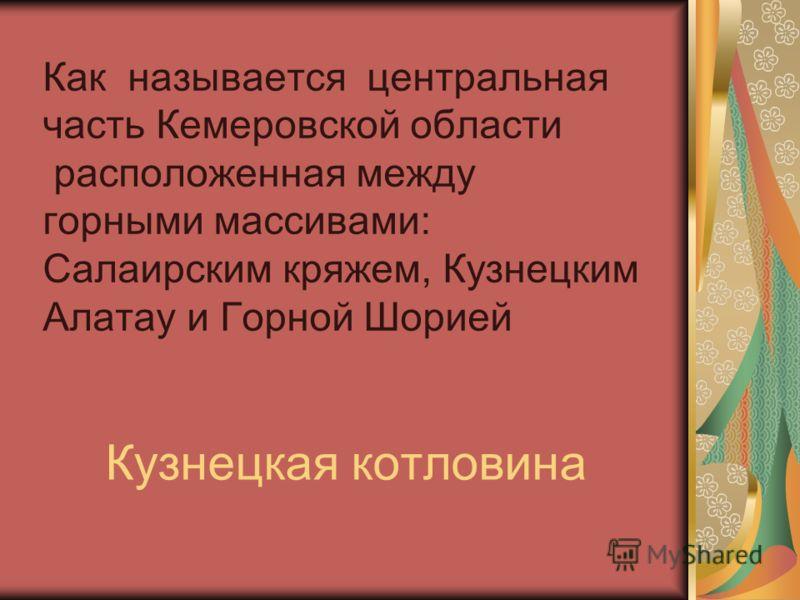 Как называется центральная часть Кемеровской области расположенная между горными массивами: Салаирским кряжем, Кузнецким Алатау и Горной Шорией Кузнецкая котловина