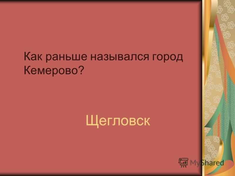Как раньше назывался город Кемерово? Щегловск