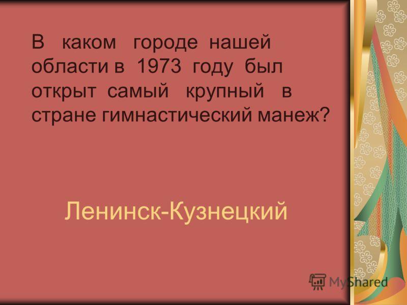 В каком городе нашей области в 1973 году был открыт самый крупный в стране гимнастический манеж? Ленинск-Кузнецкий