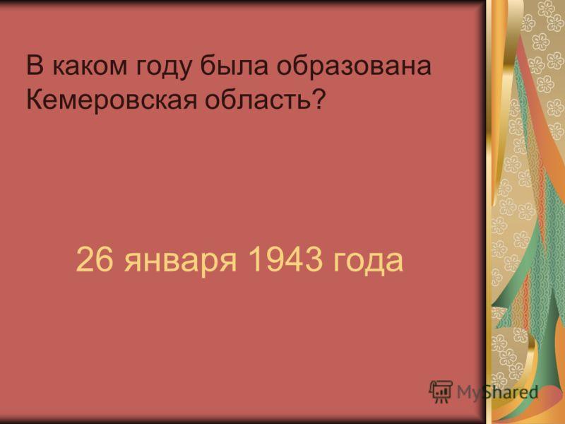 В каком году была образована Кемеровская область? 26 января 1943 года