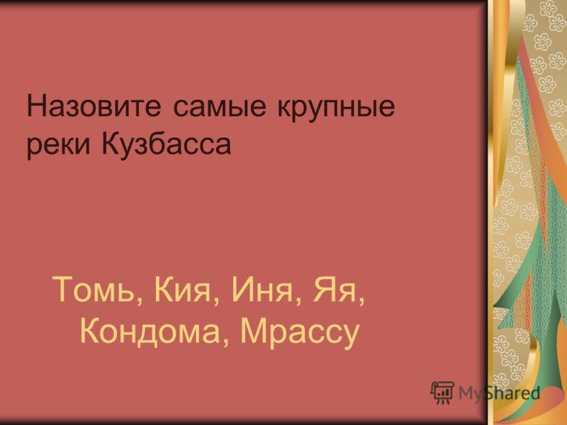 Назовите самые крупные реки Кузбасса Томь, Кия, Иня, Яя, Кондома, Мрассу
