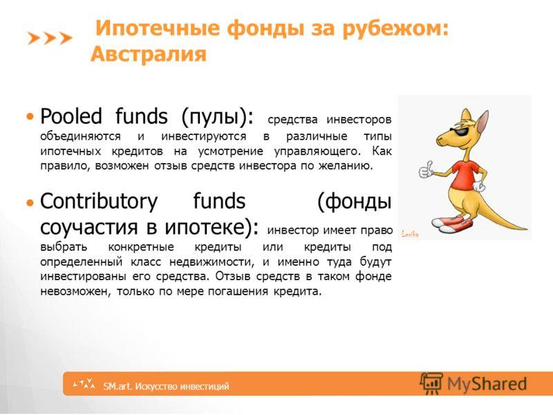 5 SM.art. Искусство инвестиций Ипотечные фонды за рубежом: Австралия Pooled funds (пулы): средства инвесторов объединяются и инвестируются в различные типы ипотечных кредитов на усмотрение управляющего. Как правило, возможен отзыв средств инвестора п
