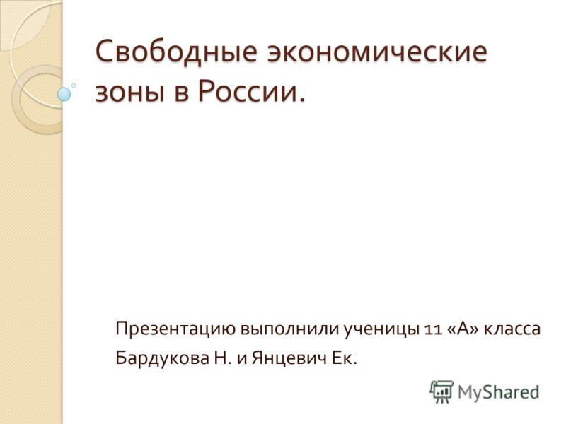 Свободные экономические зоны в России. Презентацию выполнили ученицы 11 « А » класса Бардукова Н. и Янцевич Ек.