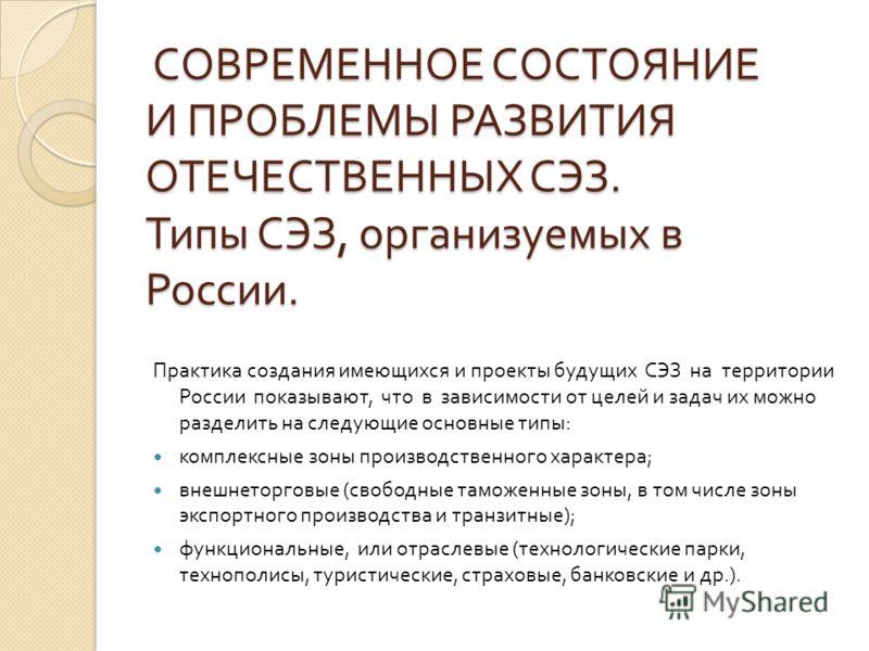 СОВРЕМЕННОЕ СОСТОЯНИЕ И ПРОБЛЕМЫ РАЗВИТИЯ ОТЕЧЕСТВЕННЫХ СЭЗ. Типы СЭЗ, организуемых в России. СОВРЕМЕННОЕ СОСТОЯНИЕ И ПРОБЛЕМЫ РАЗВИТИЯ ОТЕЧЕСТВЕННЫХ СЭЗ. Типы СЭЗ, организуемых в России. Практика создания имеющихся и проекты будущих СЭЗ на территори