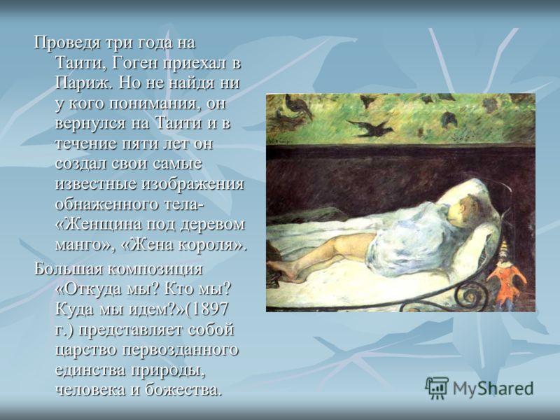 Проведя три года на Таити, Гоген приехал в Париж. Но не найдя ни у кого понимания, он вернулся на Таити и в течение пяти лет он создал свои самые известные изображения обнаженного тела- «Женщина под деревом манго», «Жена короля». Большая композиция «