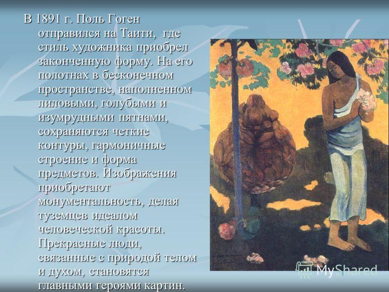 В 1891 г. Поль Гоген отправился на Таити, где стиль художника приобрел законченную форму. На его полотнах в бесконечном пространстве, наполненном лиловыми, голубыми и изумрудными пятнами, сохраняются четкие контуры, гармоничные строение и форма предм