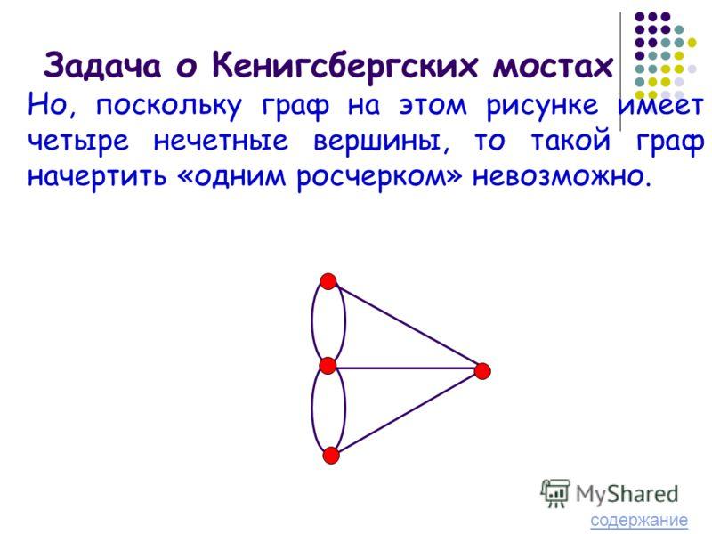Задача о Кенигсбергских мостах Но, поскольку граф на этом рисунке имеет четыре нечетные вершины, то такой граф начертить «одним росчерком» невозможно. содержание