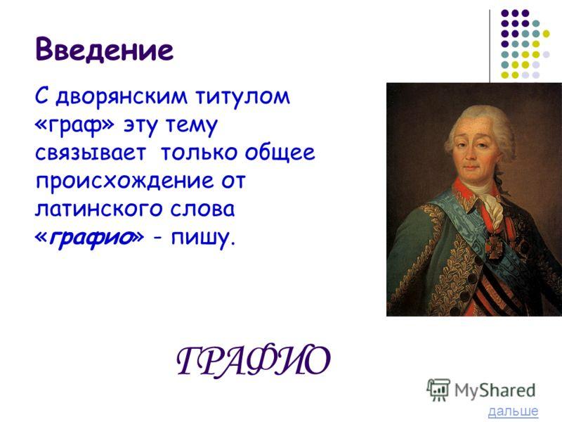 Введение С дворянским титулом «граф» эту тему связывает только общее происхождение от латинского слова «графио» - пишу. ГРА Ф ИО дальше