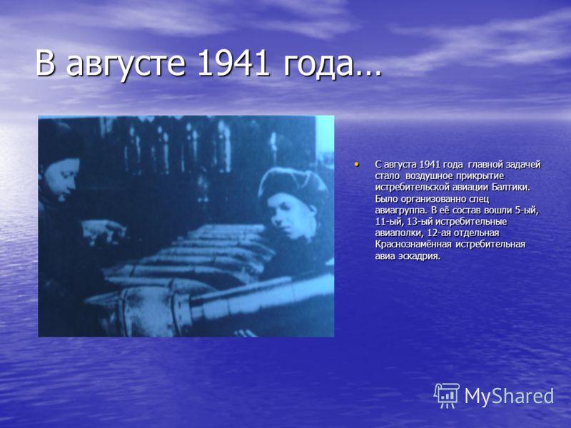 В августе 1941 года… С августа 1941 года главной задачей стало воздушное прикрытие истребительской авиации Балтики. Было организованно спец авиагруппа. В её состав вошли 5-ый, 11-ый, 13-ый истребительные авиаполки, 12-ая отдельная Краснознамённая ист