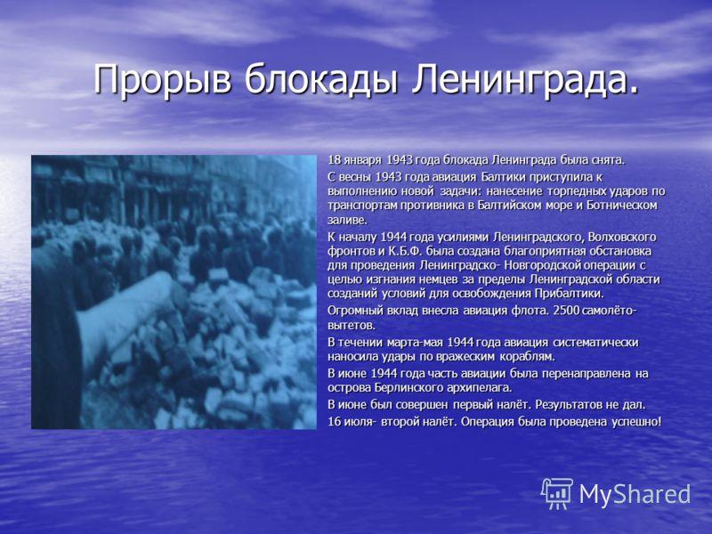 Прорыв блокады Ленинграда. Прорыв блокады Ленинграда. 18 января 1943 года блокада Ленинграда была снята. 18 января 1943 года блокада Ленинграда была снята. С весны 1943 года авиация Балтики приступила к выполнению новой задачи: нанесение торпедных уд