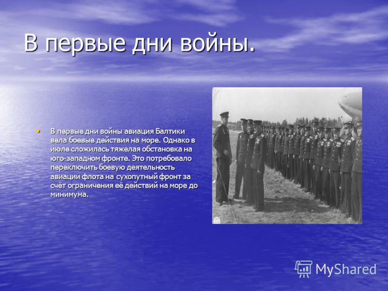 В первые дни войны. В первые дни войны авиация Балтики вела боевые действия на море. Однако в июле сложилась тяжелая обстановка на юго-западном фронте. Это потребовало переключить боевую деятельность авиации флота на сухопутный фронт за счёт ограниче
