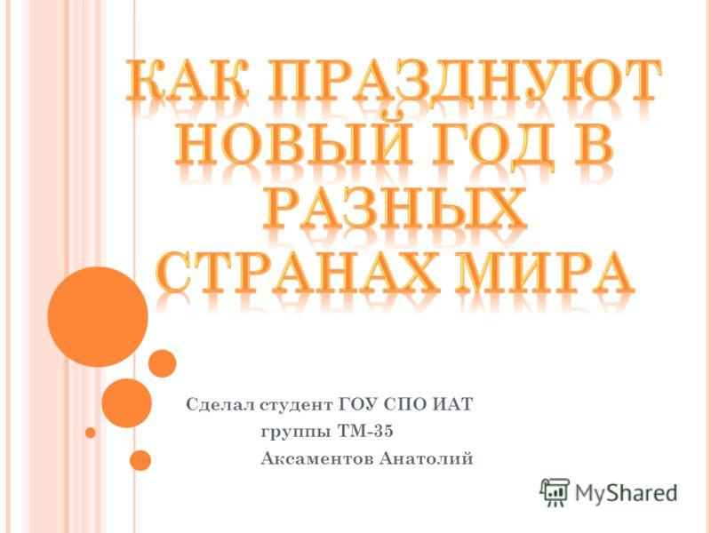 Сделал студент ГОУ СПО ИАТ группы ТМ-35 Аксаментов Анатолий