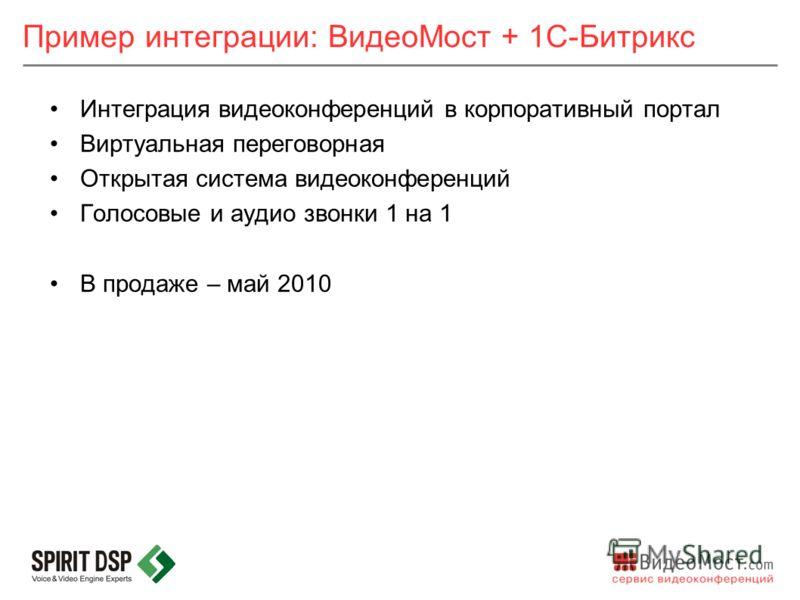 Пример интеграции: ВидеоМост + 1С-Битрикс Интеграция видеоконференций в корпоративный портал Виртуальная переговорная Открытая система видеоконференций Голосовые и аудио звонки 1 на 1 В продаже – май 2010