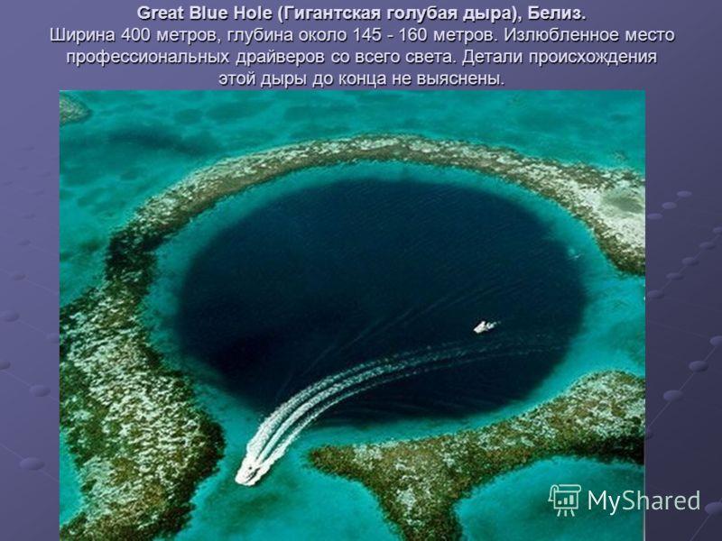 Great Blue Hole (Гигантская голубая дыра), Белиз. Ширина 400 метров, глубина около 145 - 160 метров. Излюбленное место профессиональных драйверов со всего света. Детали происхождения этой дыры до конца не выяснены.